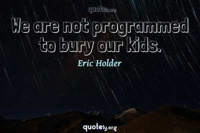 Photo Quote of We are not programmed to bury our kids.