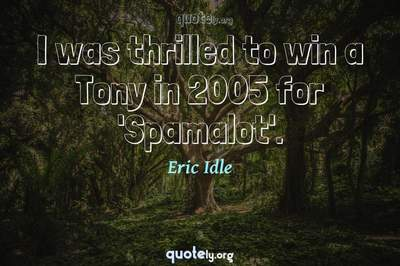 Photo Quote of I was thrilled to win a Tony in 2005 for 'Spamalot'.
