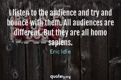 Photo Quote of I listen to the audience and try and bounce with them. All audiences are different. But they are all homo sapiens.