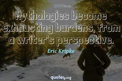 Photo Quote of Mythologies become exhausting burdens, from a writer's perspective.