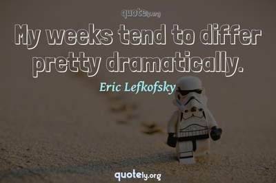 Photo Quote of My weeks tend to differ pretty dramatically.