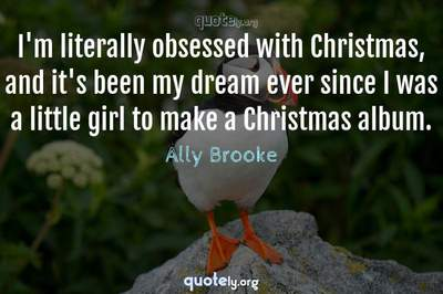 Photo Quote of I'm literally obsessed with Christmas, and it's been my dream ever since I was a little girl to make a Christmas album.