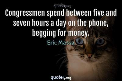 Photo Quote of Congressmen spend between five and seven hours a day on the phone, begging for money.
