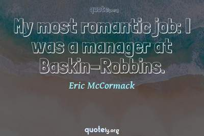 Photo Quote of My most romantic job: I was a manager at Baskin-Robbins.