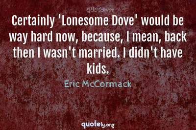 Photo Quote of Certainly 'Lonesome Dove' would be way hard now, because, I mean, back then I wasn't married. I didn't have kids.