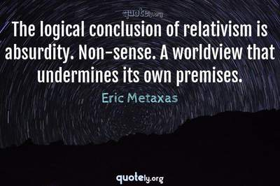 Photo Quote of The logical conclusion of relativism is absurdity. Non-sense. A worldview that undermines its own premises.