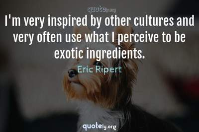 Photo Quote of I'm very inspired by other cultures and very often use what I perceive to be exotic ingredients.