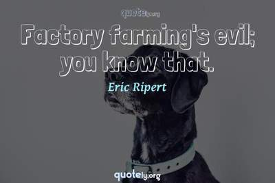 Photo Quote of Factory farming's evil; you know that.