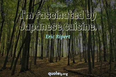 Photo Quote of I'm fascinated by Japanese cuisine.