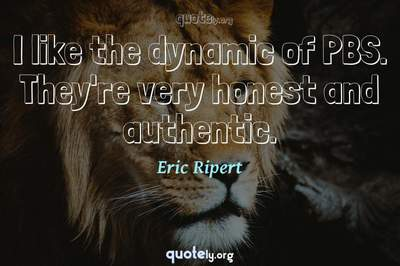 Photo Quote of I like the dynamic of PBS. They're very honest and authentic.
