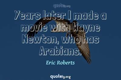 Photo Quote of Years later I made a movie with Wayne Newton, who has Arabians.