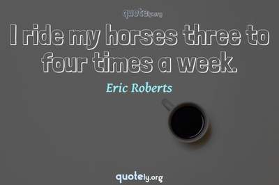 Photo Quote of I ride my horses three to four times a week.