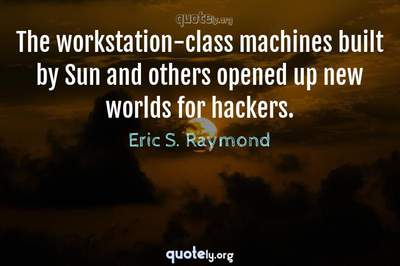Photo Quote of The workstation-class machines built by Sun and others opened up new worlds for hackers.