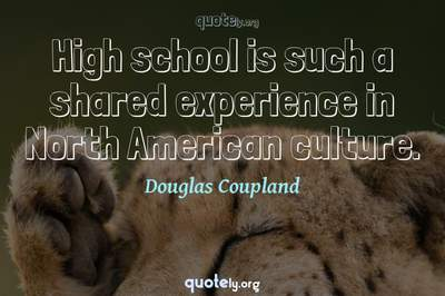 Photo Quote of High school is such a shared experience in North American culture.