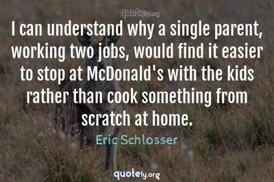 Photo Quote of I can understand why a single parent, working two jobs, would find it easier to stop at McDonald's with the kids rather than cook something from scratch at home.