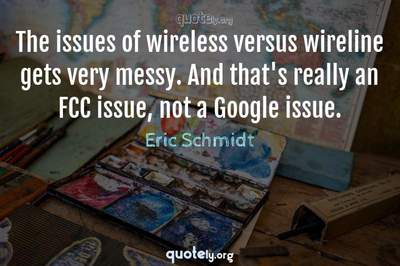 Photo Quote of The issues of wireless versus wireline gets very messy. And that's really an FCC issue, not a Google issue.