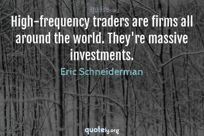 Photo Quote of High-frequency traders are firms all around the world. They're massive investments.
