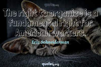 Photo Quote of The right to organize is a fundamental right for American workers.