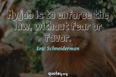 Photo Quote of My job is to enforce the law, without fear or favor.