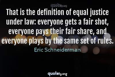 Photo Quote of That is the definition of equal justice under law: everyone gets a fair shot, everyone pays their fair share, and everyone plays by the same set of rules.