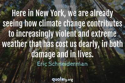 Photo Quote of Here in New York, we are already seeing how climate change contributes to increasingly violent and extreme weather that has cost us dearly, in both damage and in lives.