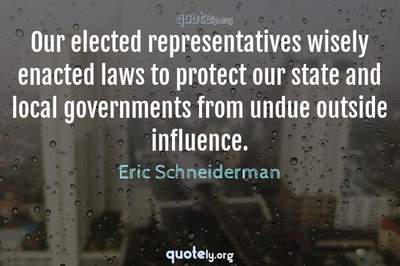 Photo Quote of Our elected representatives wisely enacted laws to protect our state and local governments from undue outside influence.