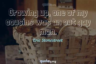 Photo Quote of Growing up, one of my cousins was an out gay man.