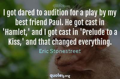 Photo Quote of I got dared to audition for a play by my best friend Paul. He got cast in 'Hamlet,' and I got cast in 'Prelude to a Kiss,' and that changed everything.