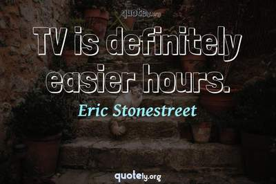 Photo Quote of TV is definitely easier hours.