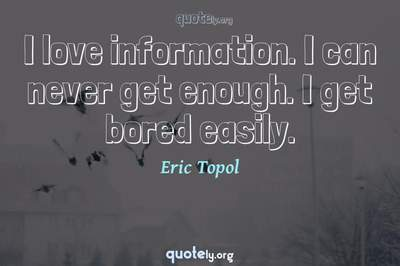 Photo Quote of I love information. I can never get enough. I get bored easily.