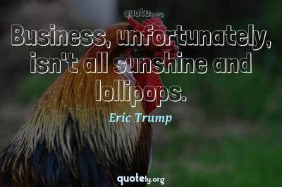 Photo Quote of Business, unfortunately, isn't all sunshine and lollipops.