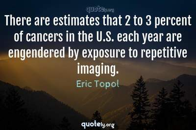 Photo Quote of There are estimates that 2 to 3 percent of cancers in the U.S. each year are engendered by exposure to repetitive imaging.