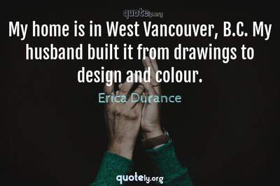 Photo Quote of My home is in West Vancouver, B.C. My husband built it from drawings to design and colour.