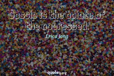 Photo Quote of Gossip is the opiate of the oppressed.