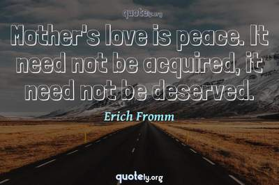 Photo Quote of Mother's love is peace. It need not be acquired, it need not be deserved.