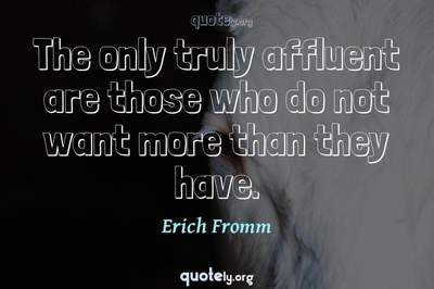Photo Quote of The only truly affluent are those who do not want more than they have.