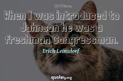 Photo Quote of When I was introduced to Johnson he was a freshman Congressman.