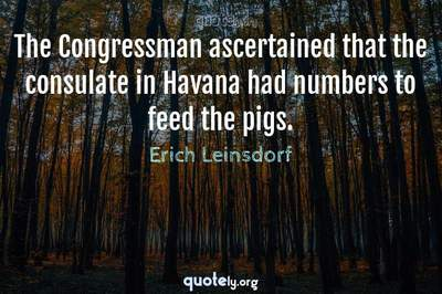 Photo Quote of The Congressman ascertained that the consulate in Havana had numbers to feed the pigs.