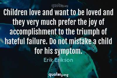 Photo Quote of Children love and want to be loved and they very much prefer the joy of accomplishment to the triumph of hateful failure. Do not mistake a child for his symptom.