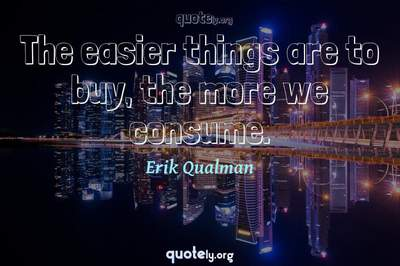 Photo Quote of The easier things are to buy, the more we consume.
