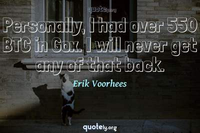 Photo Quote of Personally, I had over 550 BTC in Gox. I will never get any of that back.