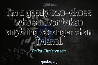 Photo Quote of I'm a goody two-shoes who's never taken anything stronger than Tylenol.