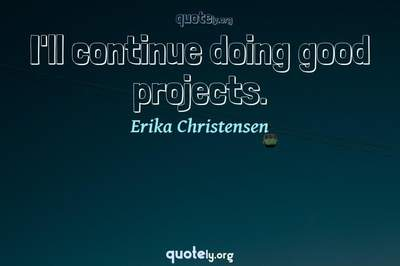 Photo Quote of I'll continue doing good projects.