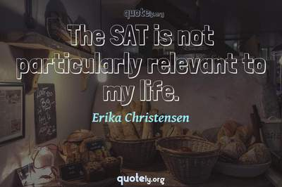 Photo Quote of The SAT is not particularly relevant to my life.
