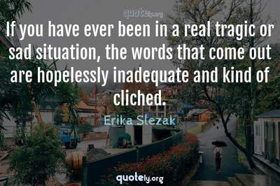 Photo Quote of If you have ever been in a real tragic or sad situation, the words that come out are hopelessly inadequate and kind of cliched.