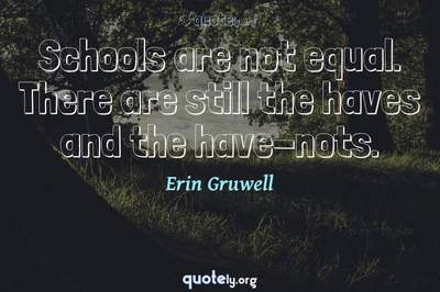 Photo Quote of Schools are not equal. There are still the haves and the have-nots.
