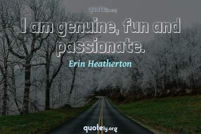 Photo Quote of I am genuine, fun and passionate.