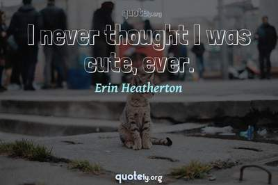 Photo Quote of I never thought I was cute, ever.
