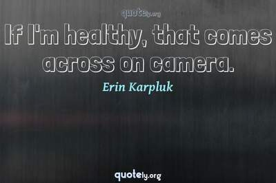Photo Quote of If I'm healthy, that comes across on camera.