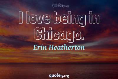 Photo Quote of I love being in Chicago.
